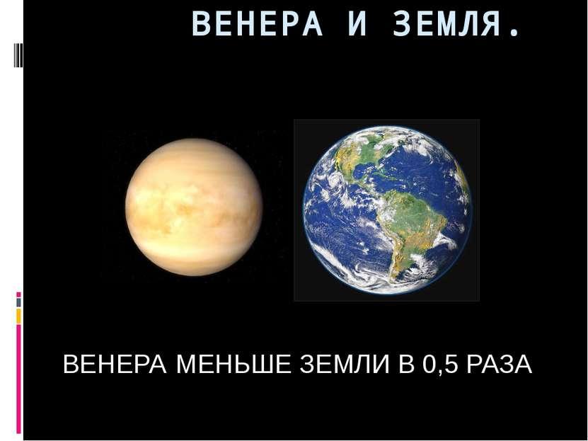 ВЕНЕРА И ЗЕМЛЯ. ВЕНЕРА МЕНЬШЕ ЗЕМЛИ В 0,5 РАЗА