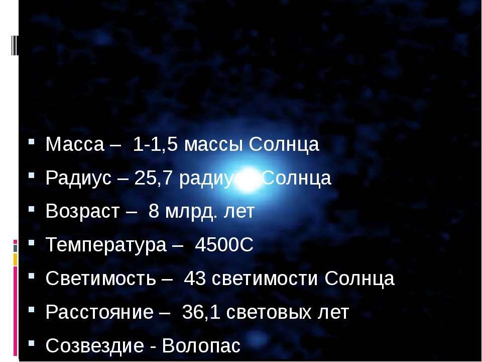 Масса – 1-1,5 массы Солнца Радиус – 25,7 радиуса Солнца Возраст – 8 млрд. лет...