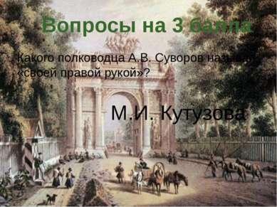Какого полководца А.В. Суворов называл «своей правой рукой»? Вопросы на 3 бал...