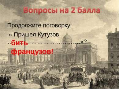 Продолжите поговорку: « Пришел Кутузов ……………………………….»? бить французов!