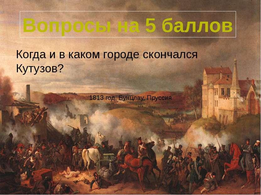 Когда и в каком городе скончался Кутузов? Вопросы на 5 баллов 1813 год, Бунцл...