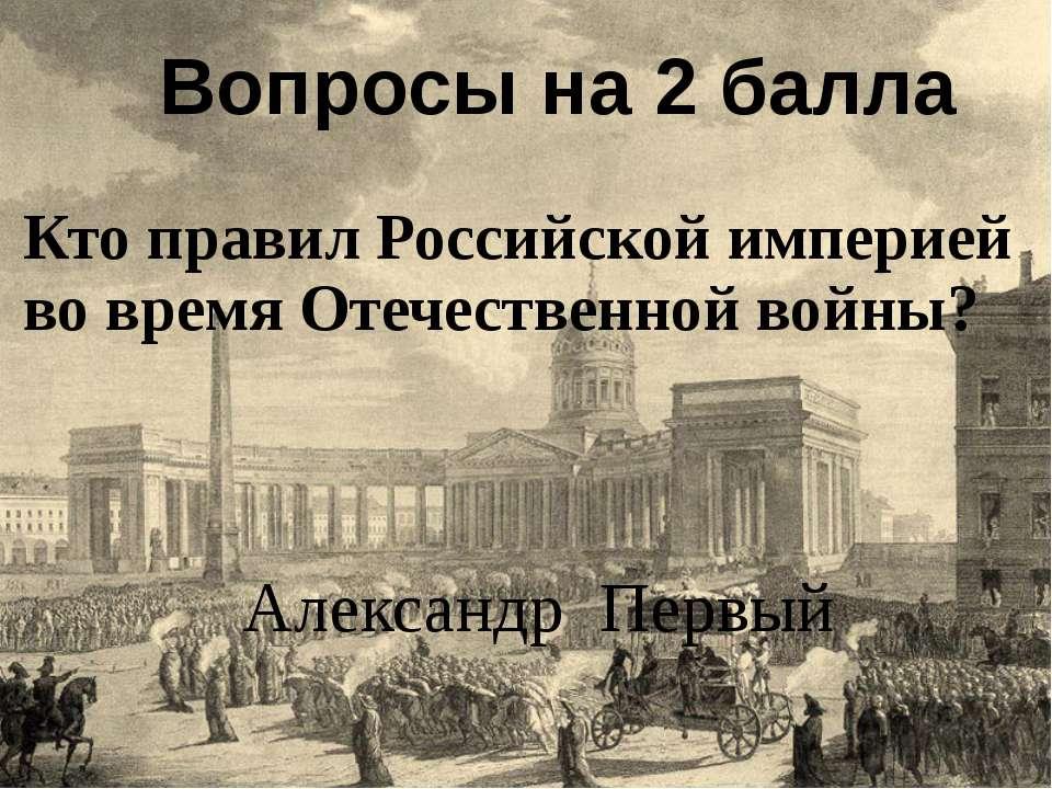 Кто правил Российской империей во время Отечественной войны? Вопросы на 2 бал...