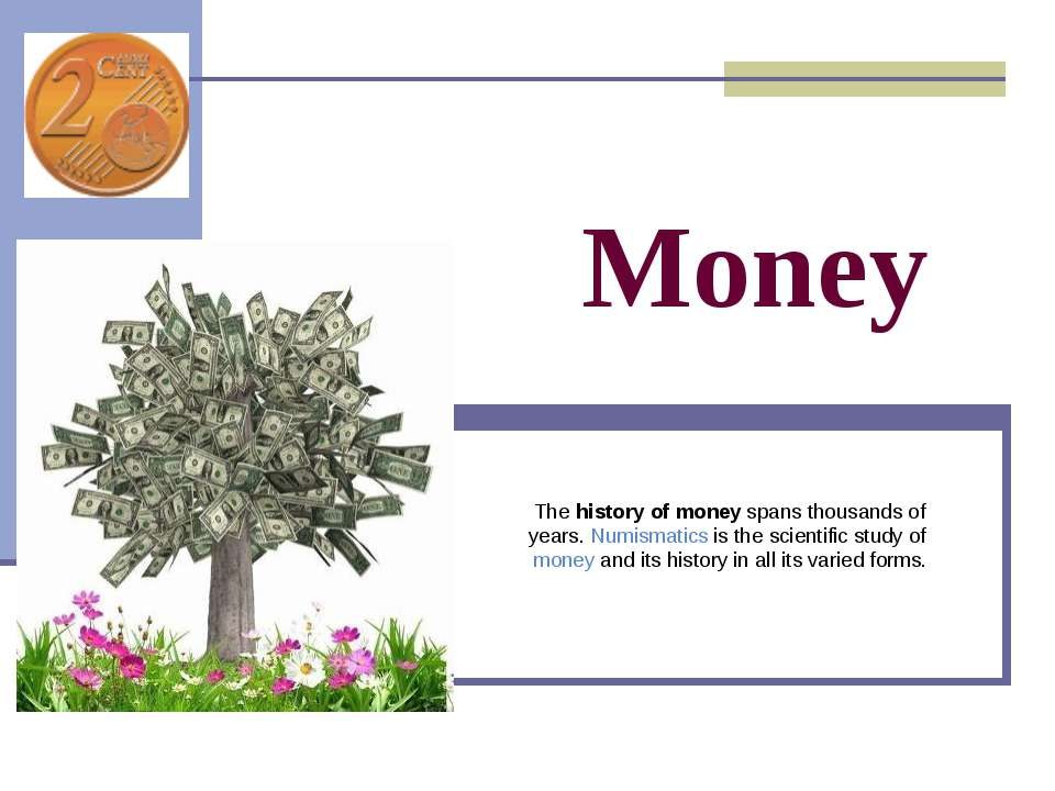 Money The history of money spans thousands of years. Numismatics is the scien...
