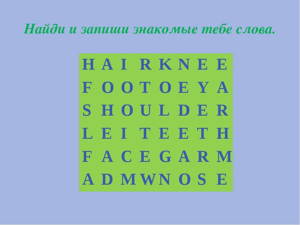 Найди и запиши знакомые тебе слова. H A I R K N E E F O O T O E Y A S H O U L...