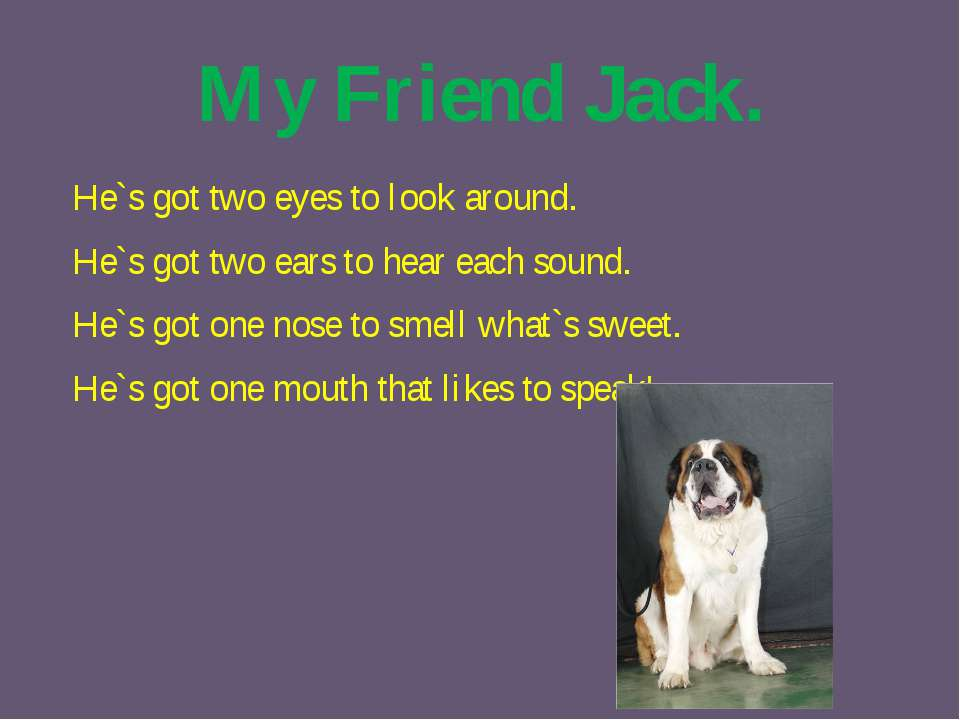 My Friend Jack. He`s got two eyes to look around. He`s got two ears to hear e...