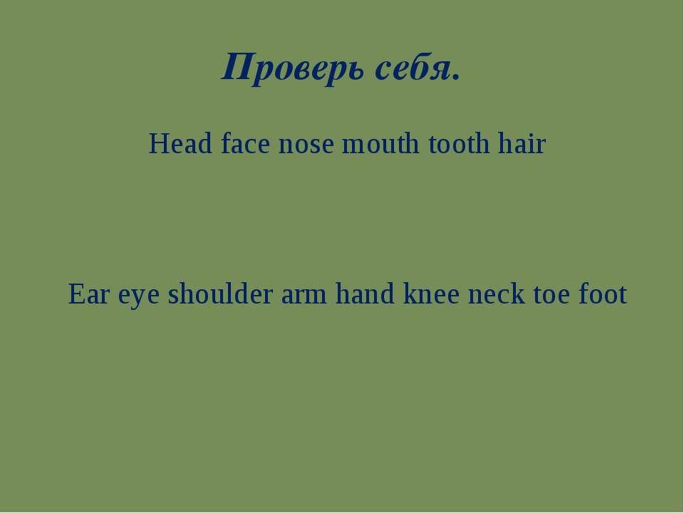 Проверь себя. Head face nose mouth tooth hair Ear eye shoulder arm hand knee ...