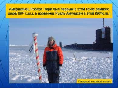 Американец Роберт Пири был первым в этой точке земного шара (90º с.ш.), а нор...