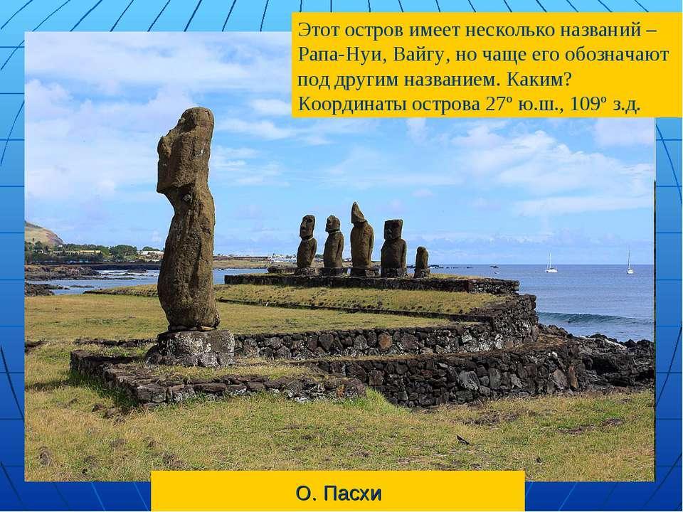 О. Пасхи Этот остров имеет несколько названий – Рапа-Нуи, Вайгу, но чаще его ...