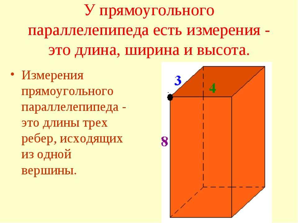 У прямоугольного параллелепипеда есть измерения - это длина, ширина и высота....