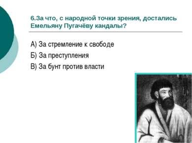 6.За что, с народной точки зрения, достались Емельяну Пугачёву кандалы? А) За...