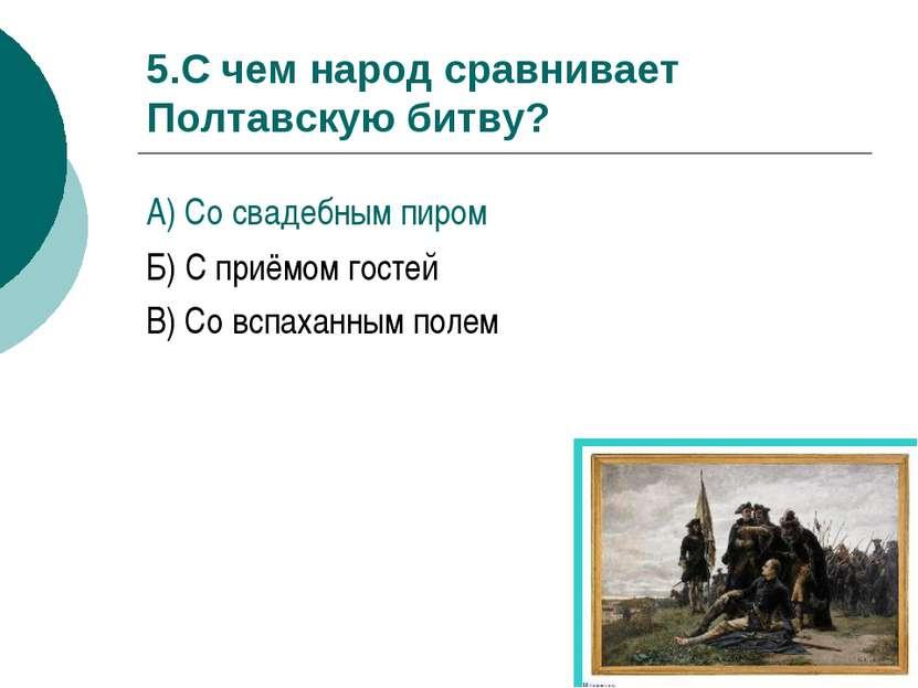 5.С чем народ сравнивает Полтавскую битву? А) Со свадебным пиром Б) С приёмом...