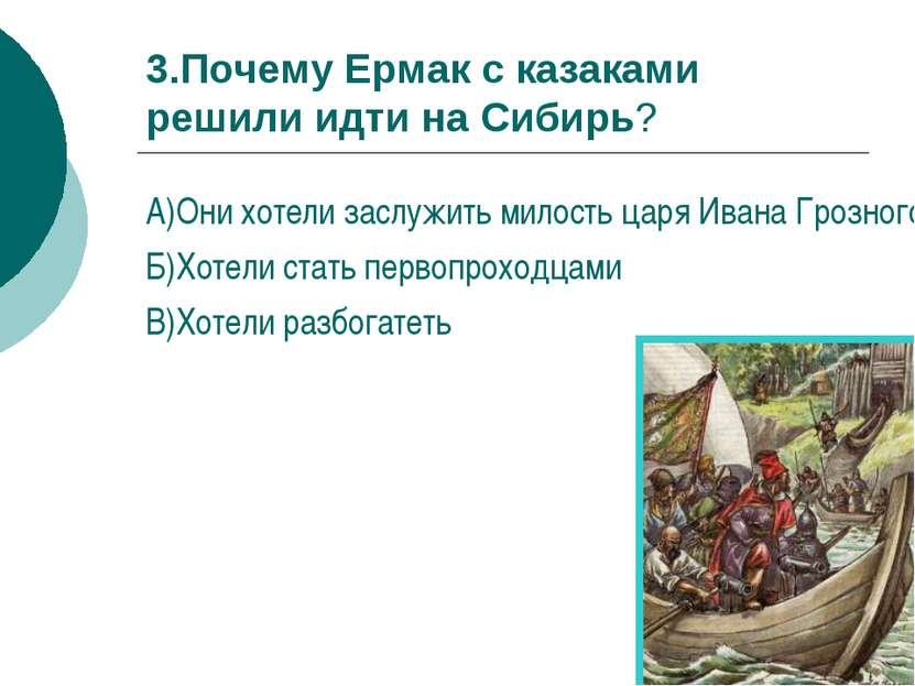 3.Почему Ермак с казаками решили идти на Сибирь? А)Они хотели заслужить милос...