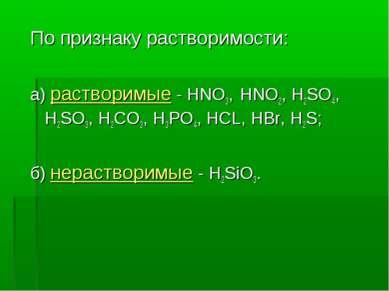 По признаку растворимости: а) растворимые - HNO3, HNO2, H2SO4, H2SO3, Н2CO3, ...