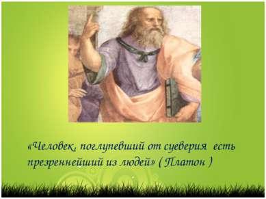 «Человек, поглупевший от суеверия есть презреннейший из людей» ( Платон )