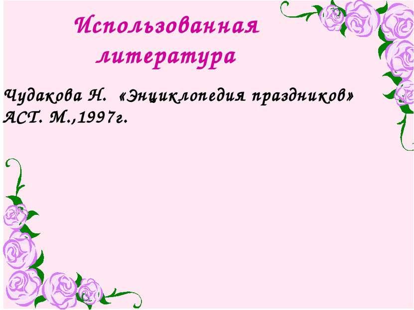 Использованная литература Чудакова Н. «Энциклопедия праздников» АСТ. М.,1997г.
