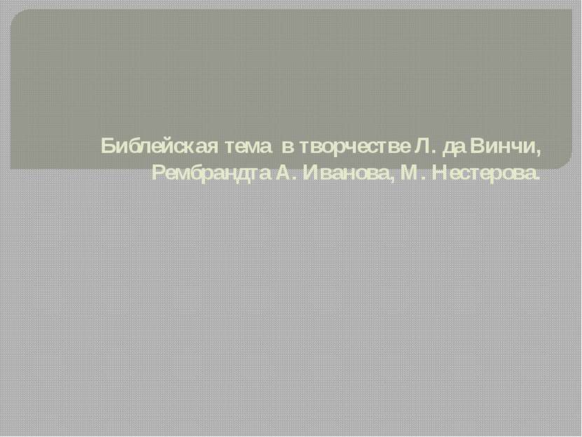 Библейская тема в творчестве Л. да Винчи, Рембрандта А.Иванова, М.Нестерова.