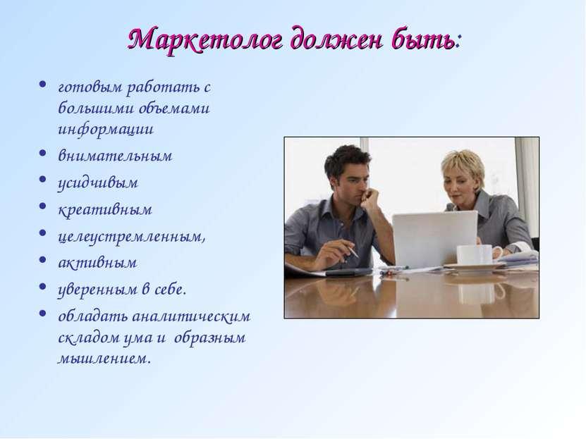Маркетолог должен быть: готовым работать с большими объемами информации внима...