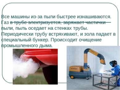 Все машины из-за пыли быстрее изнашиваются. Газ в трубе электризуется, заряжа...