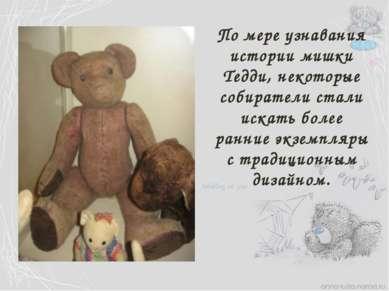 По мере узнавания истории мишки Тедди, некоторые собиратели стали искать боле...