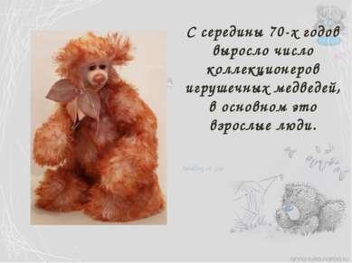 С середины 70-х годов выросло число коллекционеров игрушечных медведей, в осн...