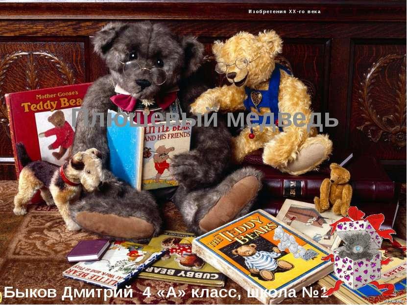 Изобретения XX-го века Плюшевый медведь Быков Дмитрий 4 «А» класс, школа №1