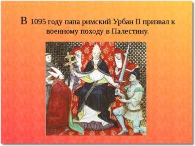 В 1095 году папа римский Урбан II призвал к военному походу в Палестину.