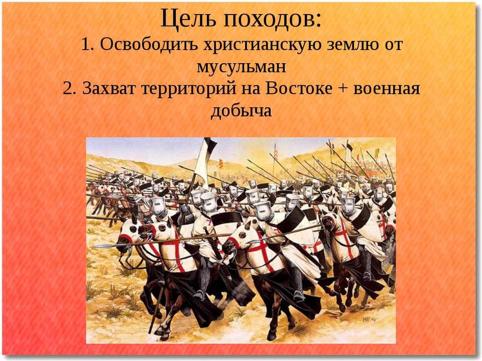 Цель походов: 1. Освободить христианскую землю от мусульман 2. Захват террито...