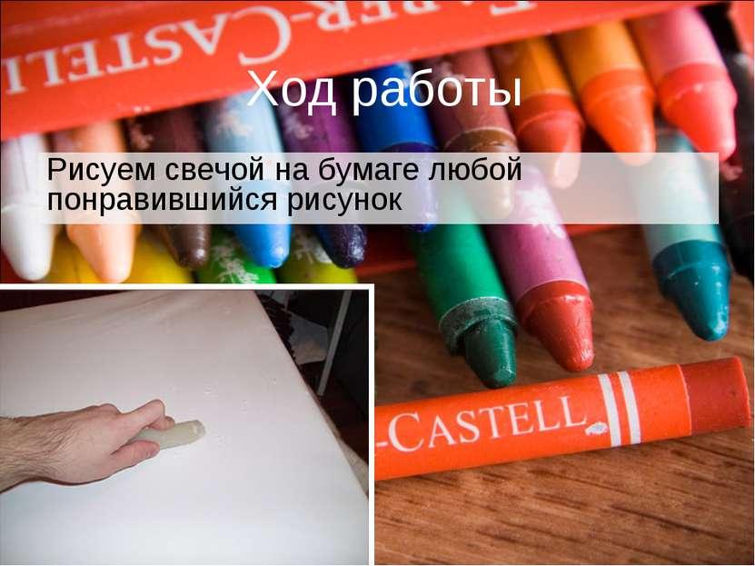 Ход работы Рисуем свечой на бумаге любой понравившийся рисунок