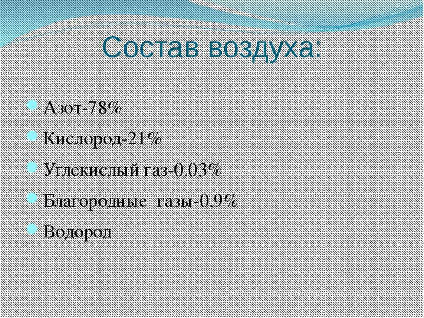 Состав воздуха: Азот-78% Кислород-21% Углекислый газ-0.03% Благородные газы-0...