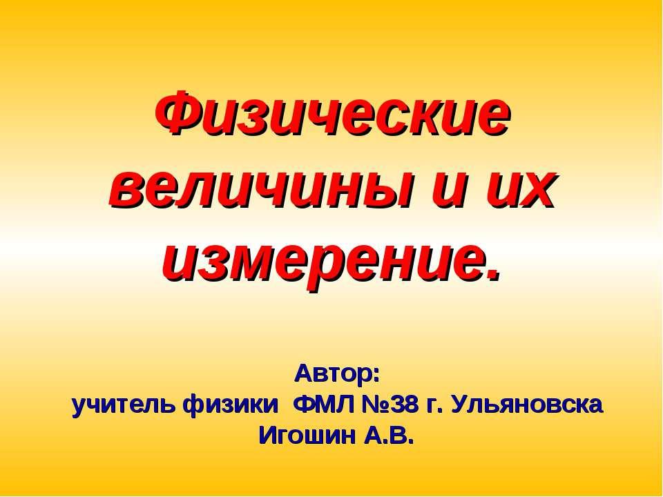 Физические величины и их измерение. Автор: учитель физики ФМЛ №38 г. Ульяновс...