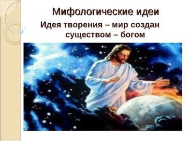 Мифологические идеи Идея творения – мир создан существом – богом