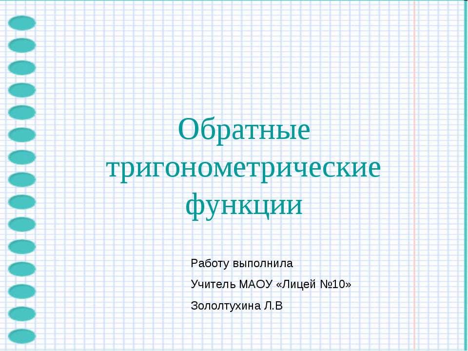 Обратные тригонометрические функции Работу выполнила Учитель МАОУ «Лицей №10»...
