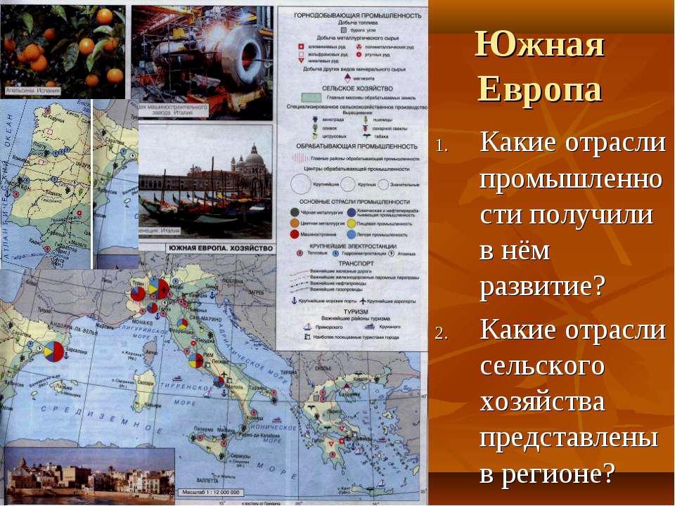 Южная Европа Какие отрасли промышленности получили в нём развитие? Какие отра...