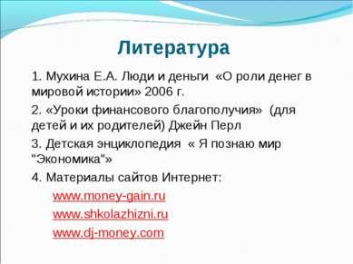 Литература 1. Мухина Е.А. Люди и деньги «О роли денег в мировой истории» 2006...