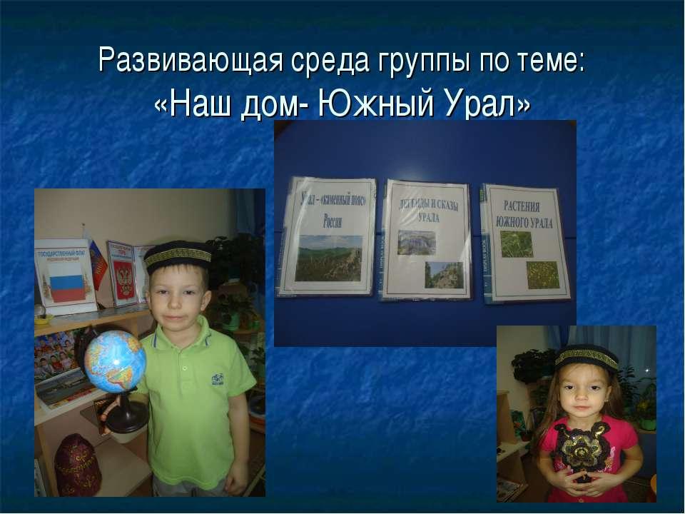 Развивающая среда группы по теме: «Наш дом- Южный Урал»