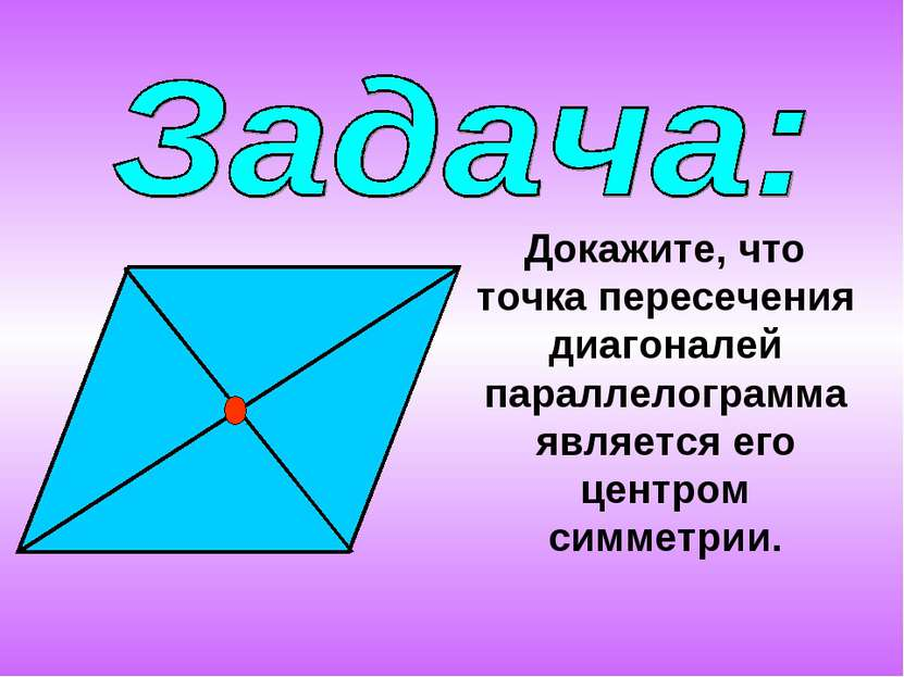 Докажите, что точка пересечения диагоналей параллелограмма является его центр...