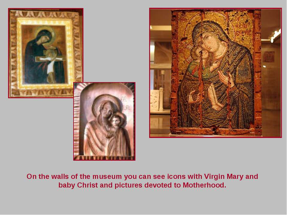 On the walls of the museum you can see icons with Virgin Mary and baby Christ...