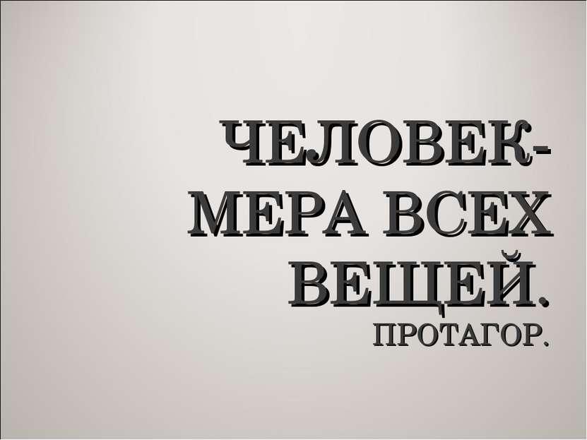 ЧЕЛОВЕК- МЕРА ВСЕХ ВЕЩЕЙ. ПРОТАГОР.