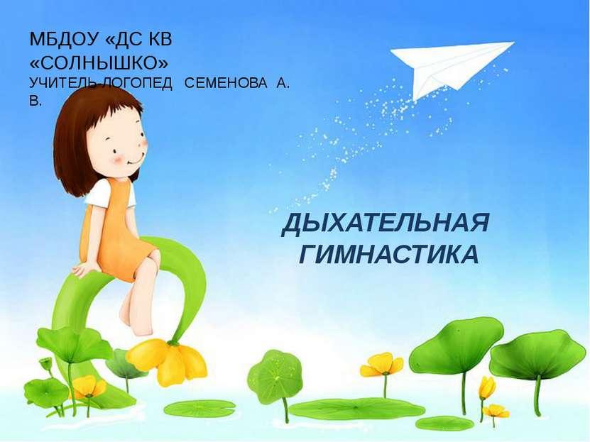 ДЫХАТЕЛЬНАЯ ГИМНАСТИКА МБДОУ «ДС КВ «СОЛНЫШКО» УЧИТЕЛЬ-ЛОГОПЕД СЕМЕНОВА А. В.