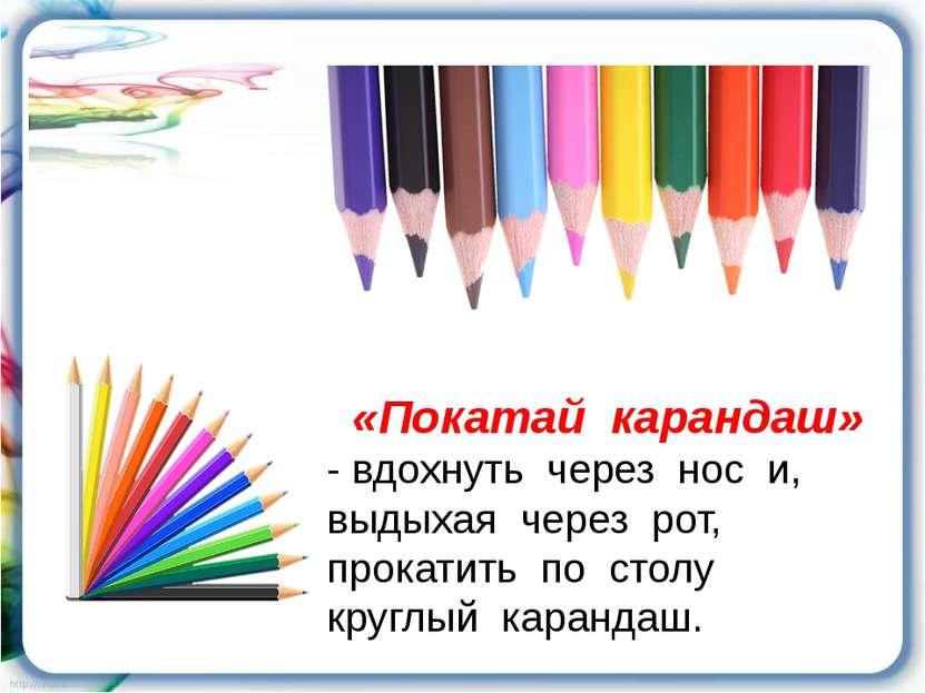«Покатай карандаш» - вдохнуть через нос и, выдыхая через рот, прокатить по ст...