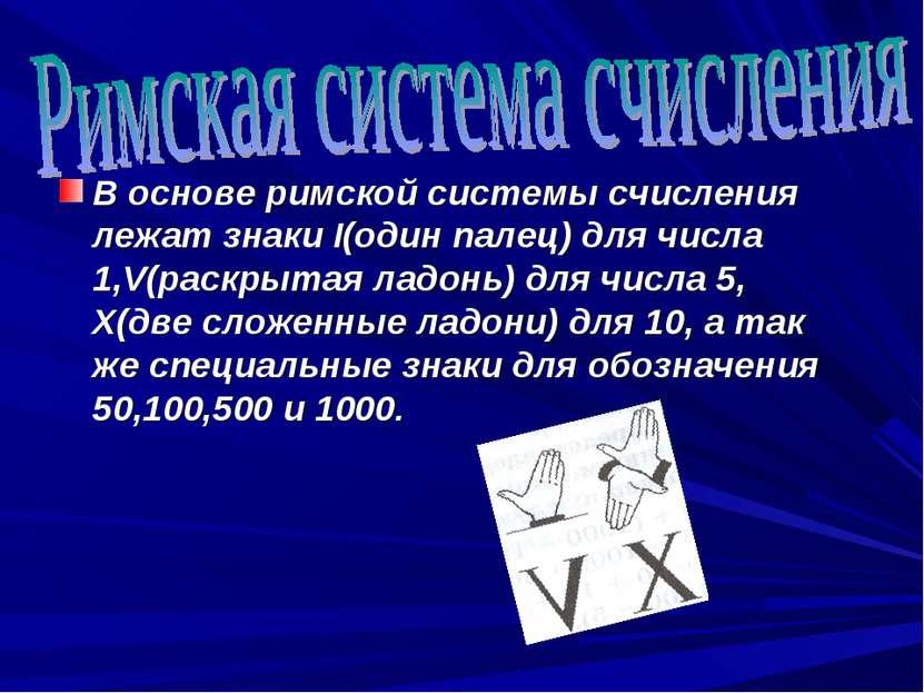В основе римской системы счисления лежат знаки I(один палец) для числа 1,V(ра...