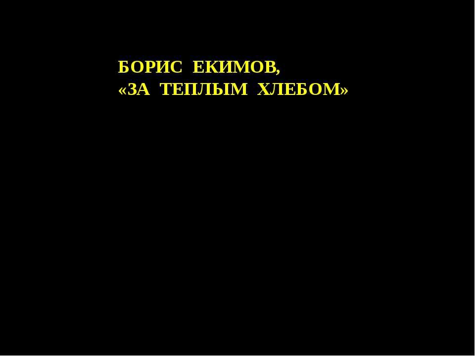 БОРИС ЕКИМОВ, «ЗА ТЕПЛЫМ ХЛЕБОМ»
