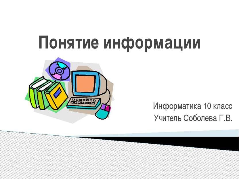 Понятие информации Информатика 10 класс Учитель Соболева Г.В.
