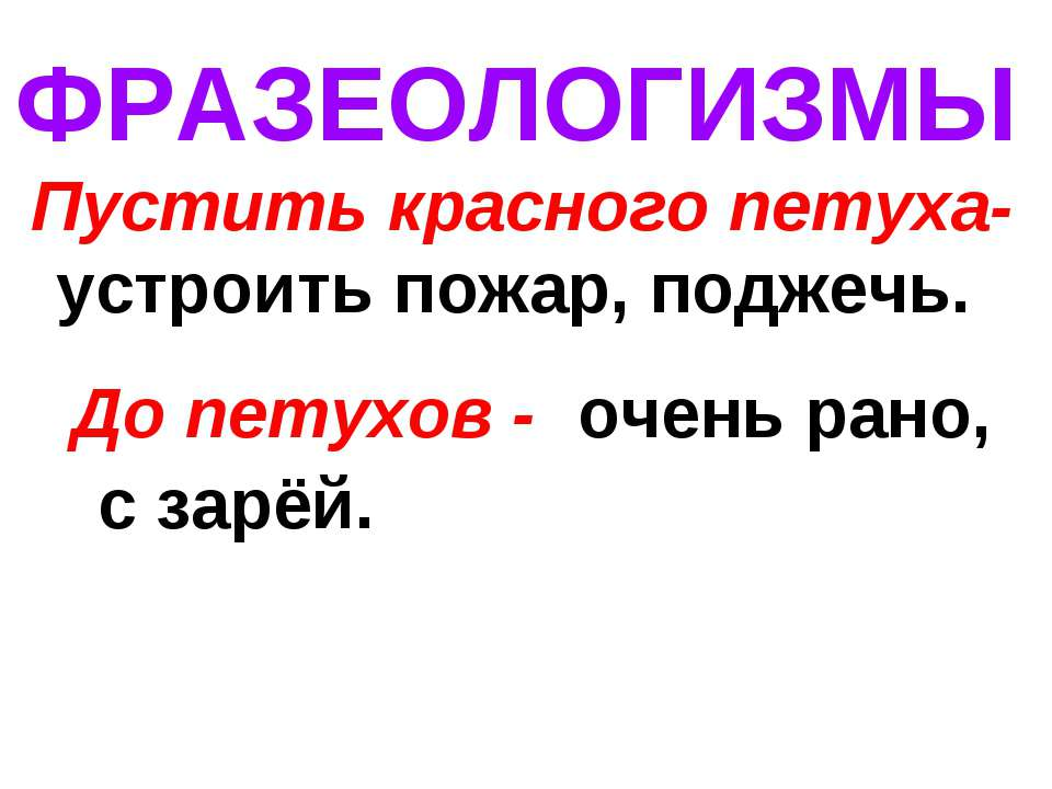 ФРАЗЕОЛОГИЗМЫ Пустить красного петуха- устроить пожар, поджечь. До петухов - ...