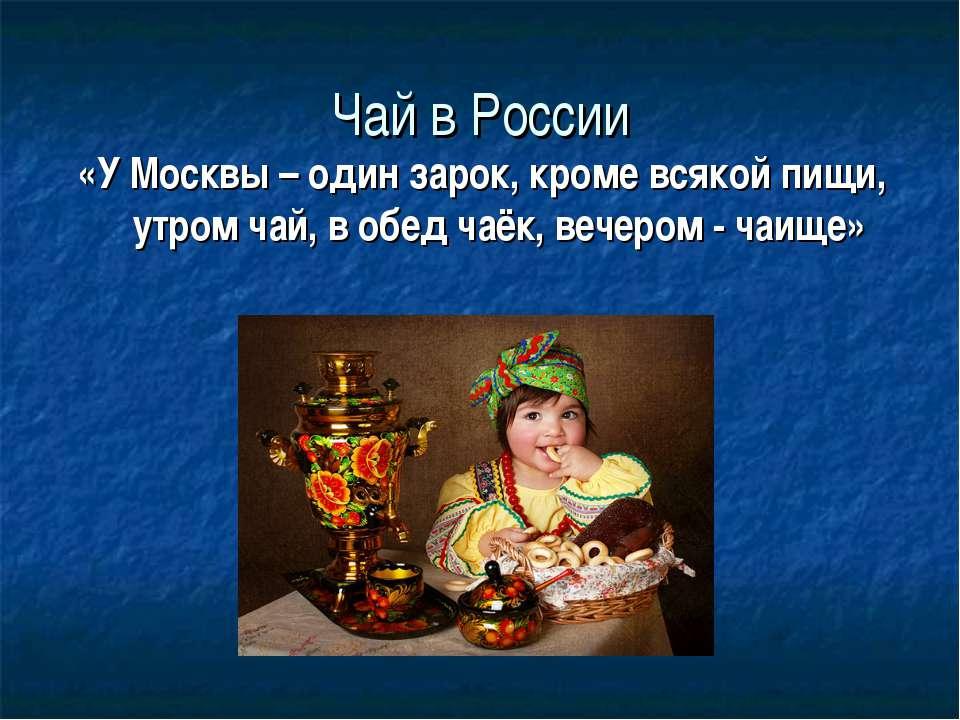 Чай в России «У Москвы – один зарок, кроме всякой пищи, утром чай, в обед чаё...