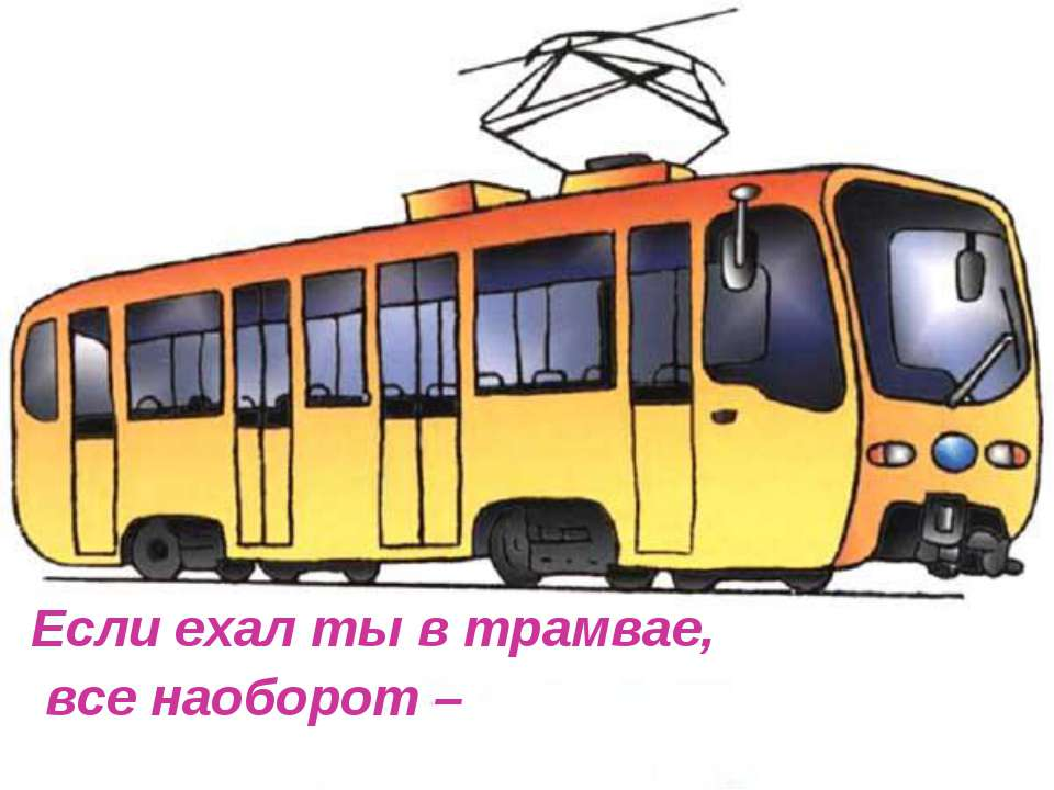 Если ехал ты в трамвае, все наоборот –