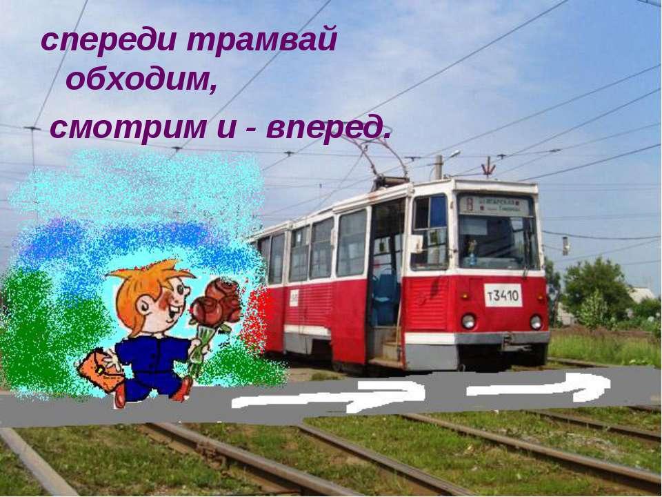 спереди трамвай обходим, смотрим и - вперед.