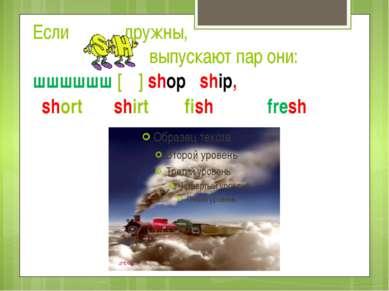 Если дружны, выпускают пар они: шшшшшш [ʃ ] shop ship, short shirt fish fresh