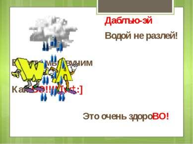 Даблъю-эй Водой не разлей! Вместе мы звучим Как ВО!!!! [wɔ:] Это очень здороВО!