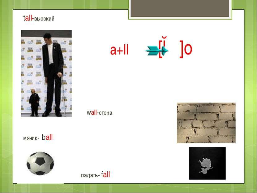 a+ll [ɔː]о tall-высокий wall-стена мячик- ball падать- fall